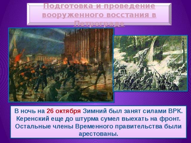 Подготовка и проведение вооруженного восстания в Петрограде В ночь на 26 октября Зимний был занят силами ВРК. Керенский еще до штурма сумел выехать на фронт. Остальные члены Временного правительства были арестованы.
