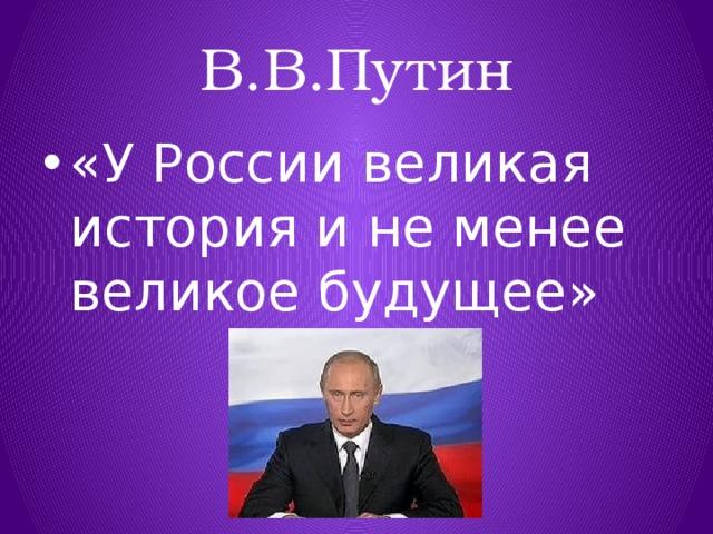 В.В.Путин «У России великая история и не менее великое будущее»