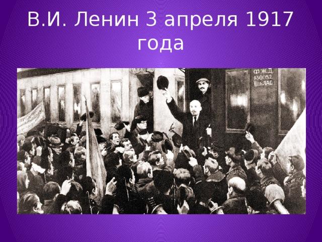 В.И. Ленин 3 апреля 1917 года