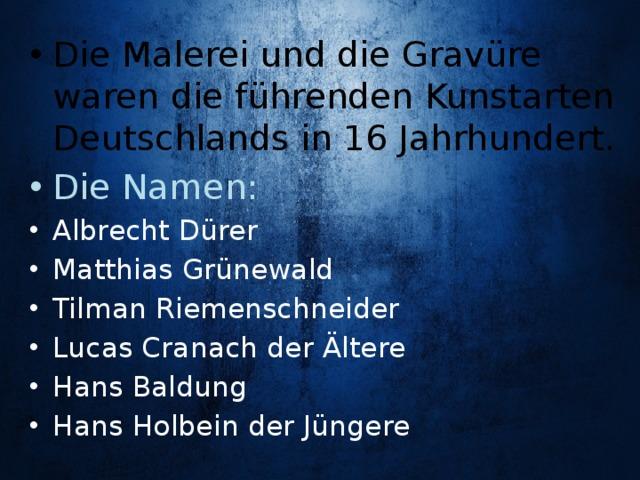 Die Malerei und die Gravüre waren die führenden Kunstarten Deutschlands in 16 Jahrhundert. Die Namen: Albrecht Dürer Matthias Grünewald Tilman Riemenschneider Lucas Cranach der Ältere Hans Baldung Hans Holbein der Jüngere