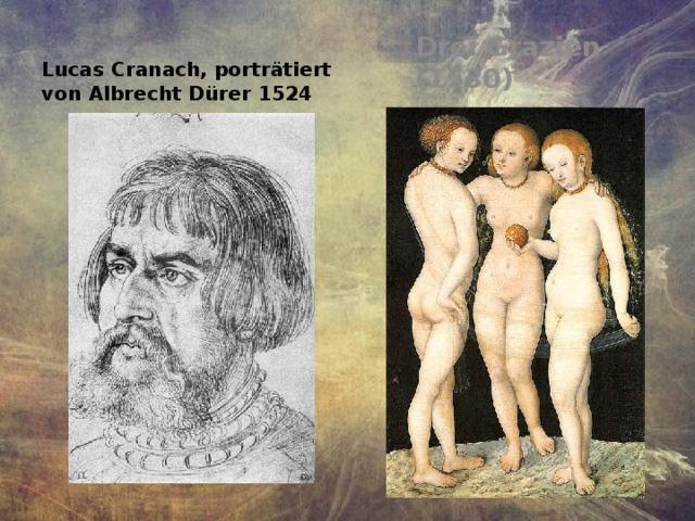 Drei Grazien (1530) Lucas Cranach, porträtiert von Albrecht Dürer 1524