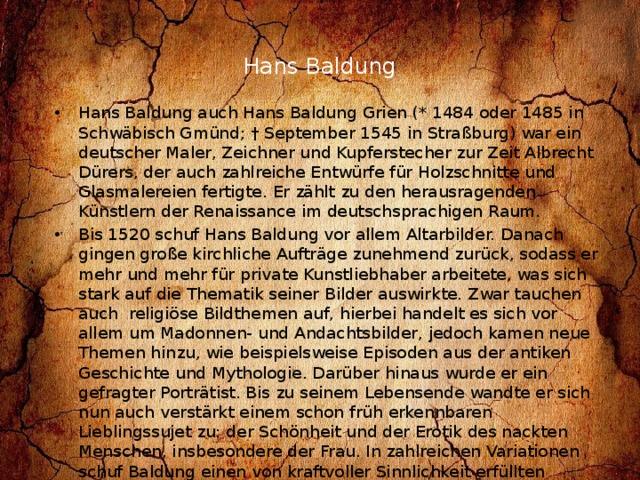 Hans Baldung   Hans Baldung auch Hans Baldung Grien (* 1484 oder 1485 in Schwäbisch Gmünd; † September 1545 in Straßburg) war ein deutscher Maler, Zeichner und Kupferstecher zur Zeit Albrecht Dürers, der auch zahlreiche Entwürfe für Holzschnitte und Glasmalereien fertigte. Er zählt zu den herausragenden Künstlern der Renaissance im deutschsprachigen Raum. Bis 1520 schuf Hans Baldung vor allem Altarbilder. Danach gingen große kirchliche Aufträge zunehmend zurück, sodass er mehr und mehr für private Kunstliebhaber arbeitete, was sich stark auf die Thematik seiner Bilder auswirkte. Zwar tauchen auch religiöse Bildthemen auf, hierbei handelt es sich vor allem um Madonnen- und Andachtsbilder, jedoch kamen neue Themen hinzu, wie beispielsweise Episoden aus der antiken Geschichte und Mythologie. Darüber hinaus wurde er ein gefragter Porträtist. Bis zu seinem Lebensende wandte er sich nun auch verstärkt einem schon früh erkennbaren Lieblingssujet zu: der Schönheit und der Erotik des nackten Menschen, insbesondere der Frau. In zahlreichen Variationen schuf Baldung einen von kraftvoller Sinnlichkeit erfüllten Schönheitskult, für den es in Deutschland kaum Vorgänger gab. Die Frau wird dargestellt als Eva, als antike Göttin, als Hexe oder als Verführerin.