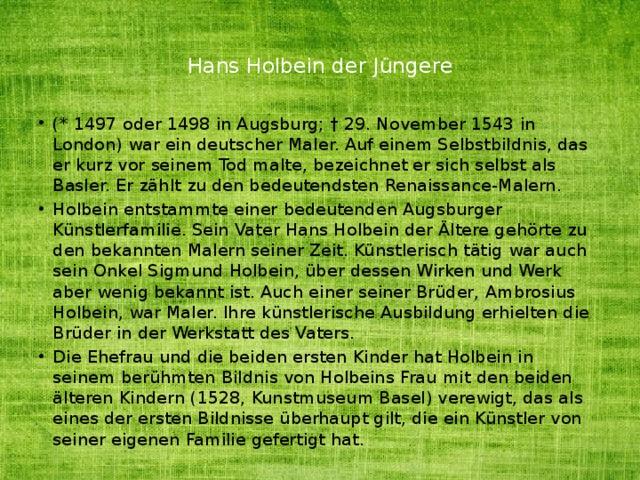 Hans Holbein der Jüngere   (* 1497 oder 1498 in Augsburg; † 29. November 1543 in London) war ein deutscher Maler. Auf einem Selbstbildnis, das er kurz vor seinem Tod malte, bezeichnet er sich selbst als Basler. Er zählt zu den bedeutendsten Renaissance-Malern. Holbein entstammte einer bedeutenden Augsburger Künstlerfamilie. Sein Vater Hans Holbein der Ältere gehörte zu den bekannten Malern seiner Zeit. Künstlerisch tätig war auch sein Onkel Sigmund Holbein, über dessen Wirken und Werk aber wenig bekannt ist. Auch einer seiner Brüder, Ambrosius Holbein, war Maler. Ihre künstlerische Ausbildung erhielten die Brüder in der Werkstatt des Vaters. Die Ehefrau und die beiden ersten Kinder hat Holbein in seinem berühmten Bildnis von Holbeins Frau mit den beiden älteren Kindern (1528, Kunstmuseum Basel) verewigt, das als eines der ersten Bildnisse überhaupt gilt, die ein Künstler von seiner eigenen Familie gefertigt hat.