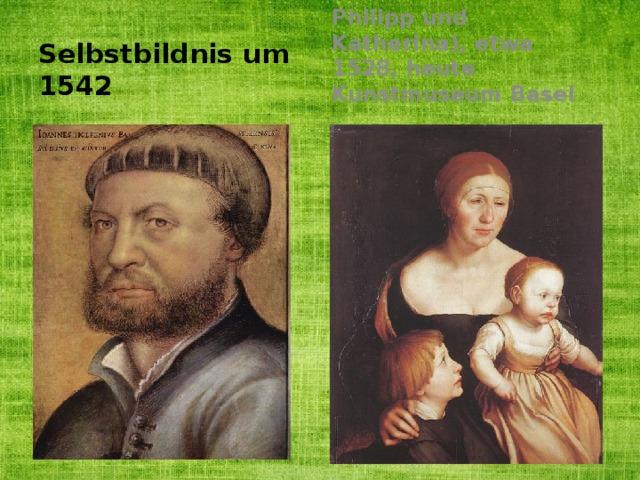Selbstbildnis um 1542 Die Familie des Künstlers (seine Frau Elsbeth mit den beiden Kindern Philipp und Katherina), etwa 1528, heute Kunstmuseum Basel