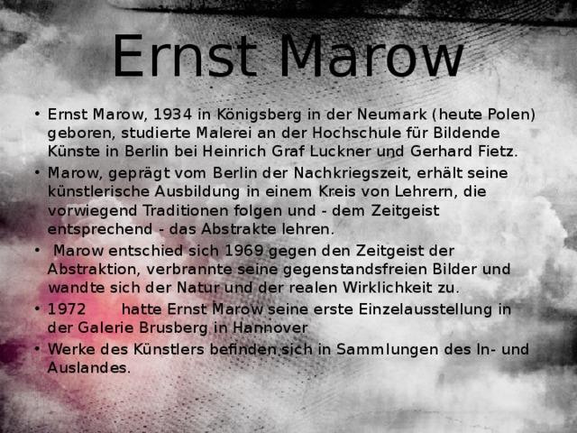 Ernst Marow Ernst Marow, 1934 in Königsberg in der Neumark (heute Polen) geboren, studierte Malerei an der Hochschule für Bildende Künste in Berlin bei Heinrich Graf Luckner und Gerhard Fietz. Marow, geprägt vom Berlin der Nachkriegszeit, erhält seine künstlerische Ausbildung in einem Kreis von Lehrern, die vorwiegend Traditionen folgen und - dem Zeitgeist entsprechend - das Abstrakte lehren.  Marow entschied sich 1969 gegen den Zeitgeist der Abstraktion, verbrannte seine gegenstandsfreien Bilder und wandte sich der Natur und der realen Wirklichkeit zu. 1972 hatte Ernst Marow seine erste Einzelausstellung in der Galerie Brusberg in Hannover Werke des Künstlers befinden sich in Sammlungen des In- und Auslandes.