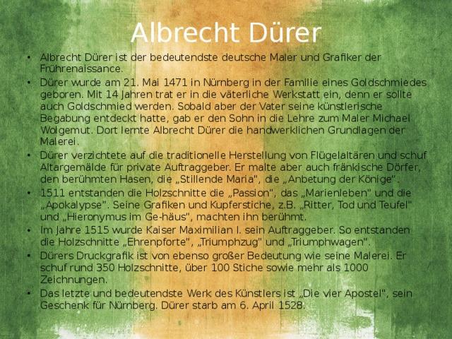 """Albrecht Dürer   Albrecht Dürer ist der bedeutendste deutsche Maler und Grafiker der Frührenaissance. Dürer wurde am 21. Mai 1471 in Nürnberg in der Familie eines Goldschmiedes geboren. Mit 14 Jahren trat er in die väterliche Werkstatt ein, denn er sollte auch Goldschmied werden. Sobald aber der Vater seine künstlerische Begabung entdeckt hatte, gab er den Sohn in die Lehre zum Maler Michael Wolgemut. Dort lernte Albrecht Dürer die handwerklichen Grundlagen der Malerei. Dürer verzichtete auf die traditionelle Herstellung von Flügelaltären und schuf Altargemälde für private Auftraggeber. Er malte aber auch fränkische Dörfer, den berühmten Hasen, die """"Stillende Maria"""