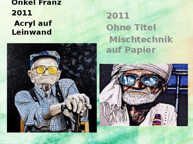 Onkel Franz 2011  Acryl auf Leinwand 2011 Ohne Titel  Mischtechnik auf Papier