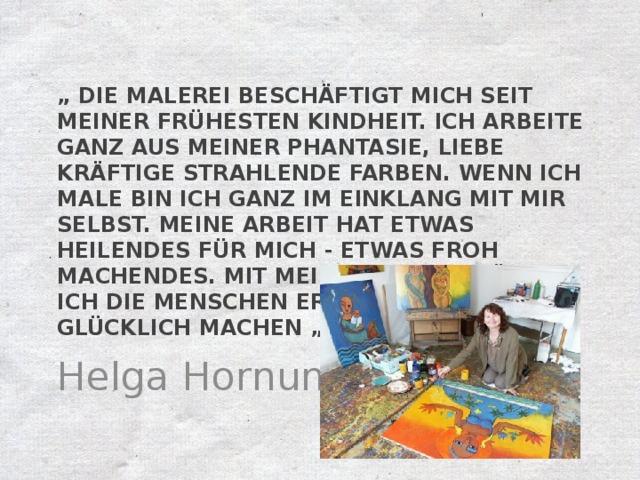 """"""" Die Malerei beschäftigt mich seit meiner frühesten Kindheit. Ich arbeite ganz aus meiner Phantasie, liebe kräftige strahlende Farben. Wenn ich male bin ich ganz im Einklang mit mir selbst. Meine Arbeit hat etwas Heilendes für mich - etwas froh machendes. Mit meiner Arbeit möchte ich die Menschen erfreuen und glücklich machen """". Helga Hornung"""