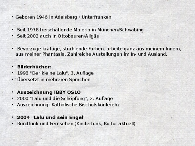 Geboren 1946 in Adelsberg / Unterfranken  Seit 1978 freischaffende Malerin in München/Schwabing  Seit 2002 auch in Ottobeuren/Allgäu  Bevorzuge kräftige, strahlende Farben, arbeite ganz aus meinem Innern, aus meiner Phantasie. Zahlreiche Austellungen im In- und Ausland.  Bilderbücher:  1998