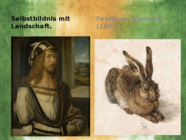 Feldhase, Aquarell (1502) Selbstbildnis mit Landschaft.
