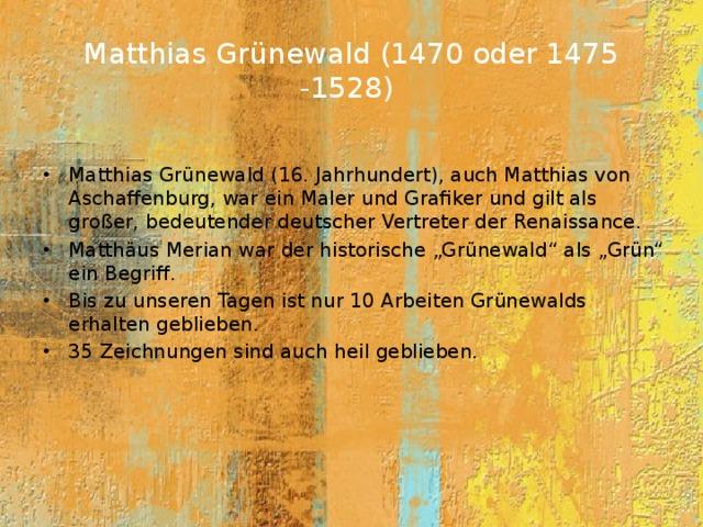 """Matthias Grünewald (1470 oder 1475 -1528)   Matthias Grünewald (16. Jahrhundert), auch Matthias von Aschaffenburg, war ein Maler und Grafiker und gilt als großer, bedeutender deutscher Vertreter der Renaissance. Matthäus Merian war der historische """"Grünewald"""" als """"Grün"""" ein Begriff. Bis zu unseren Tagen ist nur 10 Arbeiten Grünewalds erhalten geblieben. 35 Zeichnungen sind auch heil geblieben."""