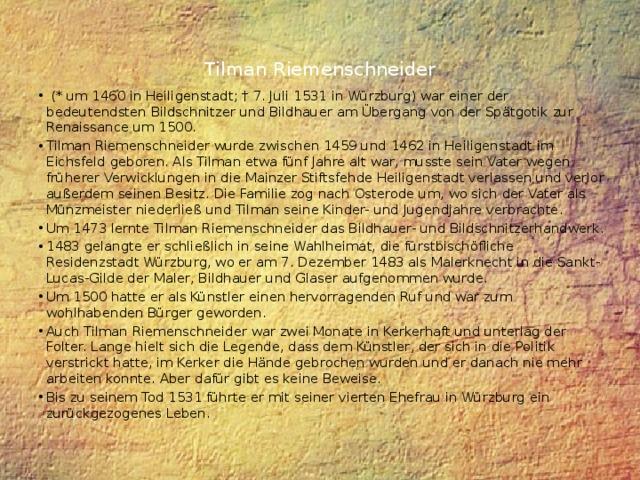Tilman Riemenschneider    (* um 1460 in Heiligenstadt; † 7. Juli 1531 in Würzburg) war einer der bedeutendsten Bildschnitzer und Bildhauer am Übergang von der Spätgotik zur Renaissance um 1500. Tilman Riemenschneider wurde zwischen 1459 und 1462 in Heiligenstadt im Eichsfeld geboren. Als Tilman etwa fünf Jahre alt war, musste sein Vater wegen früherer Verwicklungen in die Mainzer Stiftsfehde Heiligenstadt verlassen und verlor außerdem seinen Besitz. Die Familie zog nach Osterode um, wo sich der Vater als Münzmeister niederließ und Tilman seine Kinder- und Jugendjahre verbrachte. Um 1473 lernte Tilman Riemenschneider das Bildhauer- und Bildschnitzerhandwerk. 1483 gelangte er schließlich in seine Wahlheimat, die fürstbischöfliche Residenzstadt Würzburg, wo er am 7. Dezember 1483 als Malerknecht in die Sankt-Lucas-Gilde der Maler, Bildhauer und Glaser aufgenommen wurde. Um 1500 hatte er als Künstler einen hervorragenden Ruf und war zum wohlhabenden Bürger geworden. Auch Tilman Riemenschneider war zwei Monate in Kerkerhaft und unterlag der Folter. Lange hielt sich die Legende, dass dem Künstler, der sich in die Politik verstrickt hatte, im Kerker die Hände gebrochen wurden und er danach nie mehr arbeiten konnte. Aber dafür gibt es keine Beweise. Bis zu seinem Tod 1531 führte er mit seiner vierten Ehefrau in Würzburg ein zurückgezogenes Leben.