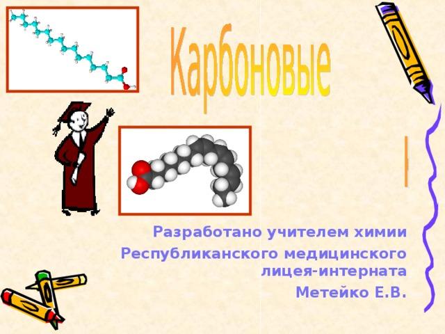 Разработано учителем химии Республиканского медицинского лицея-интерната Метейко Е.В.