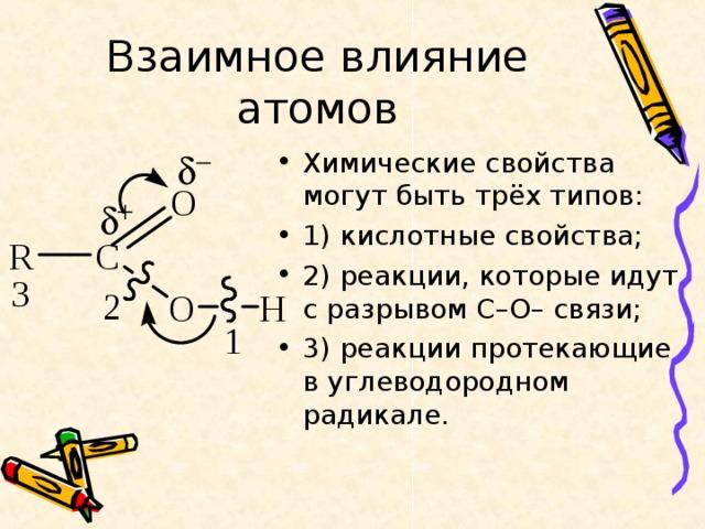 Взаимное влияние атомов Химические свойства могут быть трёх типов: 1) кислотные свойства; 2) реакции, которые идут с разрывом С–О– связи; 3) реакции протекающие в углеводородном радикале.