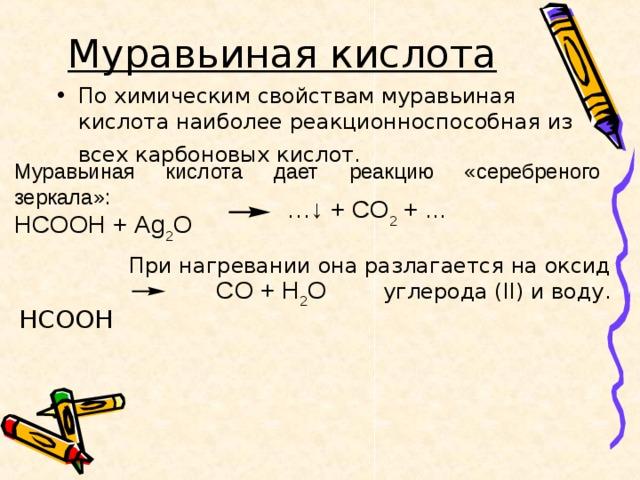 Муравьиная кислота  По химическим свойствам муравьиная кислота наиболее реакционноспособная из всех карбоновых кислот.   Муравьиная кислота дает реакцию «серебреного зеркала»: HCOOH + Ag 2 O …↓ + CO 2 + ... При нагревании она разлагается на оксид углерода ( II ) и воду. HCOOH  CO + H 2 O