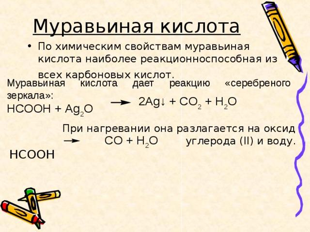 Муравьиная кислота  По химическим свойствам муравьиная кислота наиболее реакционноспособная из всех карбоновых кислот.   Муравьиная кислота дает реакцию «серебреного зеркала»: HCOOH + Ag 2 O 2 Ag ↓ + CO 2 + H 2 O При нагревании она разлагается на оксид углерода ( II ) и воду. HCOOH  CO + H 2 O
