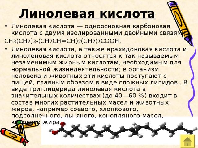 Линолевая кислота  Линолевая кислота — одноосновная карбоновая кислота с двумя изолированными двойными связями CH 3 (CH 2 ) 3 -(CH 2 CH=CH) 2 (CH 2 ) 7 COOH. Линолевая кислота, а также арахидоновая кислота и линоленовая кислота относятся к так называемым незаменимым жирным кислотам, необходимым для нормальной жизнедеятельности; в организм человека и животных эти кислоты поступают с пищей, главным образом в виде сложных липидов . В виде триглицерида линолевая кислота в значительных количествах (до 40—60 %) входит в состав многих растительных масел и животных жиров, например соевого, хлопкового, подсолнечного, льняного, конопляного масел, китового жира.