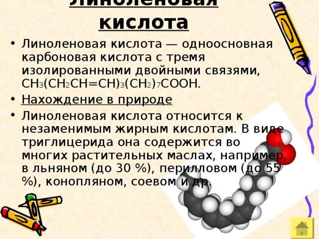 Линоленовая кислота Линоленовая кислота — одноосновная карбоновая кислота с тремя изолированными двойными связями, CH 3 (CH 2 CH=CH) 3 (CH 2 ) 7 COOH. Нахождение в природе Линоленовая кислота относится к незаменимым жирным кислотам. В виде триглицерида она содержится во многих растительных маслах, например, в льняном (до 30 %), перилловом (до 55 %), конопляном, соевом и др.