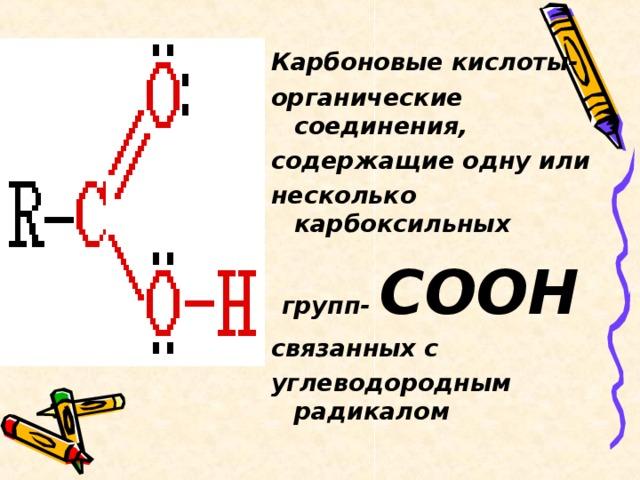 Карбоновые кислоты- органические соединения, содержащие одну или несколько карбоксильных групп- СООН связанных с углеводородным радикалом