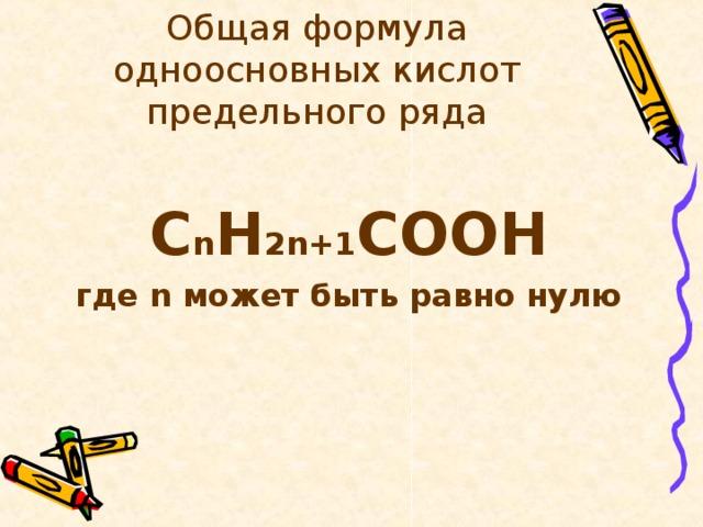 Общая формула одноосновных кислот предельного ряда  С n H 2 n+1 COO Н где n может быть равно нулю