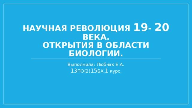 Научная революция 19 - 20 века.  Открытия в области биологии. Выполнила: Любчак Е.А.  13 ПО(2) 15 БХ. 1 курс.
