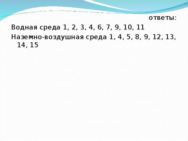 ответы: Водная среда 1, 2, 3, 4, 6, 7, 9, 10, 11 Наземно-воздушная среда 1, 4, 5, 8, 9, 12, 13, 14, 15
