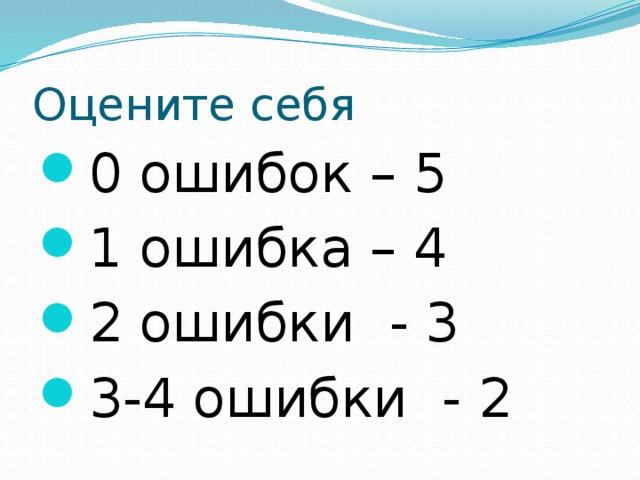 Оцените себя 0 ошибок – 5 1 ошибка – 4 2 ошибки - 3 3-4 ошибки - 2