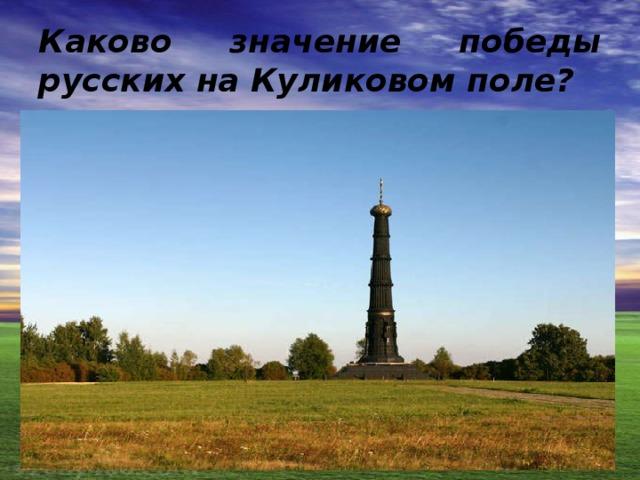 Каково значение победы русских на Куликовом поле?