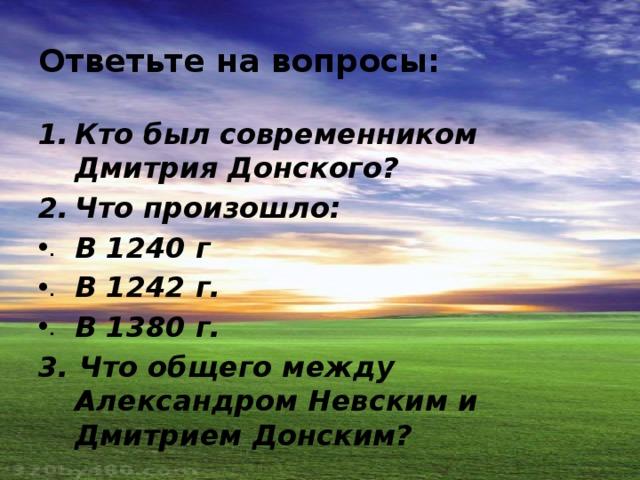 Ответьте на вопросы: Кто был современником Дмитрия Донского? Что произошло: В 1240 г В 1242 г. В 1380 г. 3. Что общего между Александром Невским и Дмитрием Донским?