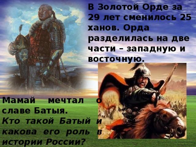 В Золотой Орде за 29 лет сменилось 25 ханов. Орда разделилась на две части – западную и восточную. Мамай мечтал о славе Батыя. Кто такой Батый и какова его роль в истории России?
