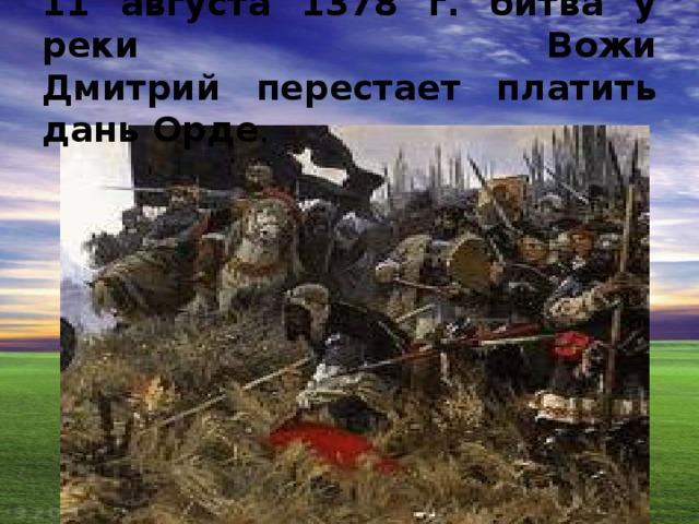 11 августа 1378 г. битва у реки Вожи  Дмитрий перестает платить дань Орде .