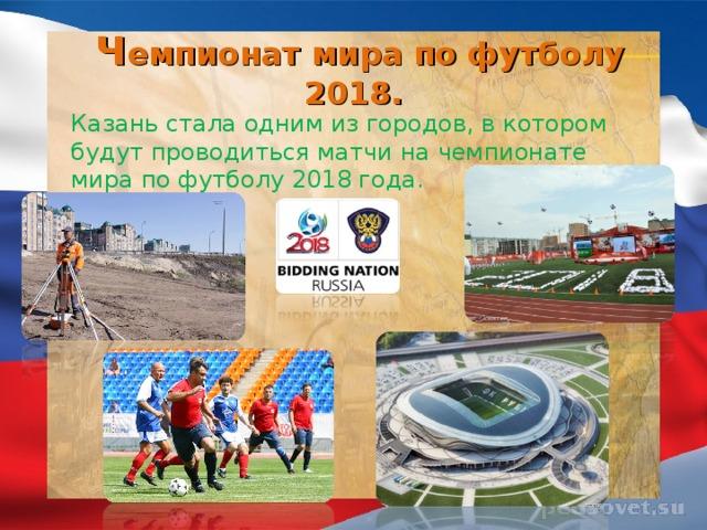 Ч емпионат мира по футболу 2018. Казань стала одним из городов, в котором будут проводиться матчи на чемпионате мира по футболу 2018 года.