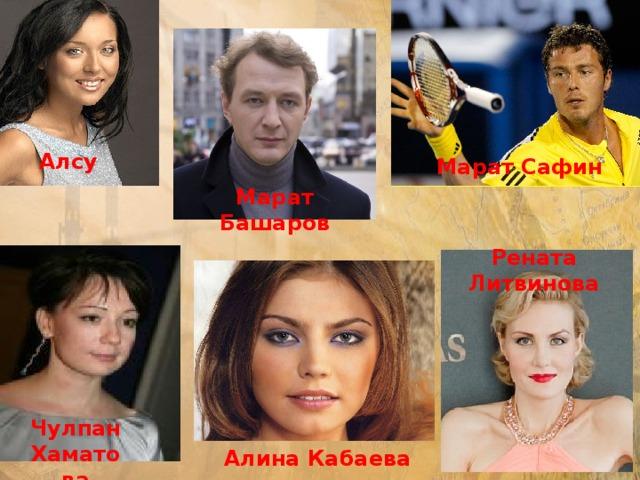 Алсу Марат Сафин Марат Башаров Рената Литвинова Чулпан Хаматова Алина Кабаева