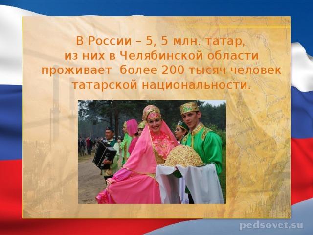 В России – 5, 5 млн. татар, из них в Челябинской области проживает более 200 тысяч человек татарской национальности.