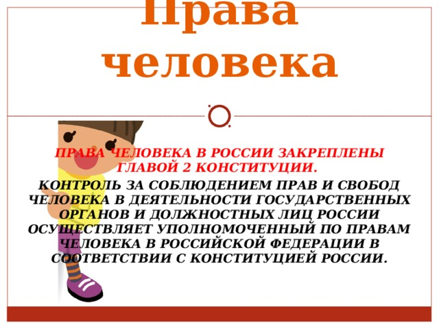 Права человека ПРАВА ЧЕЛОВЕКА В РОССИИ ЗАКРЕПЛЕНЫ ГЛАВОЙ 2 КОНСТИТУЦИИ.  КОНТРОЛЬ ЗА СОБЛЮДЕНИЕМ ПРАВ И СВОБОД ЧЕЛОВЕКА В ДЕЯТЕЛЬНОСТИ ГОСУДАРСТВЕННЫХ ОРГАНОВ И ДОЛЖНОСТНЫХ ЛИЦ РОССИИ ОСУЩЕСТВЛЯЕТ УПОЛНОМОЧЕННЫЙ ПО ПРАВАМ ЧЕЛОВЕКА В РОССИЙСКОЙ ФЕДЕРАЦИИ В СООТВЕТСТВИИ С КОНСТИТУЦИЕЙ РОССИИ.
