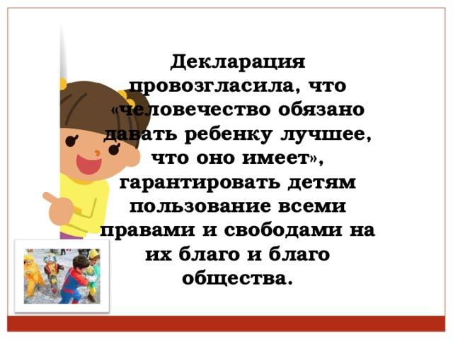 Декларация провозгласила, что «человечество обязано давать ребенку лучшее, что оно имеет», гарантировать детям пользование всеми правами и свободами на их благо и благо общества.