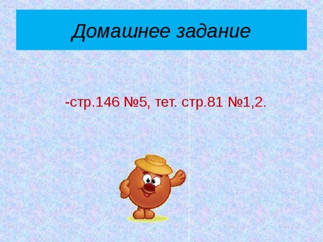 Домашнее задание -стр.146 №5, тет. стр.81 №1,2.