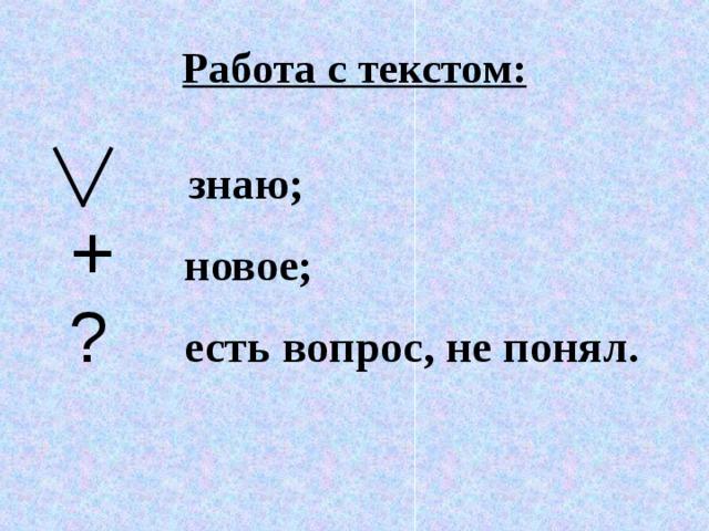 Работа с текстом:    знаю;  +  новое;  ?   есть вопрос, не понял.