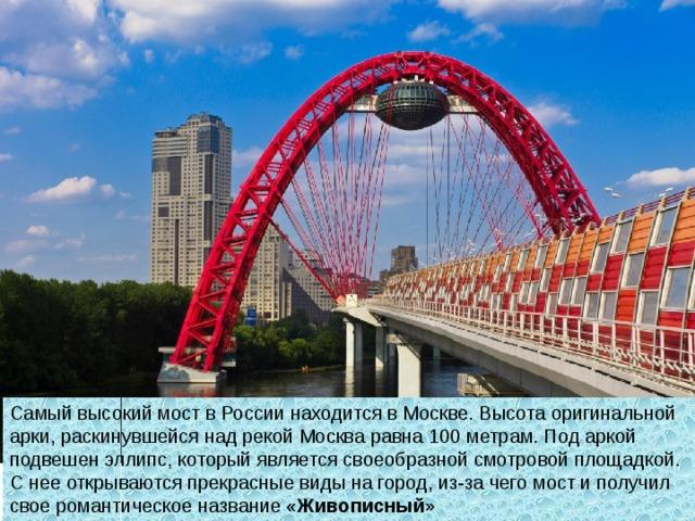 Самый высокий мост в России находится вМоскве. Высота оригинальной арки, раскинувшейся над рекой Москва равна 100метрам. Под аркой подвешен эллипс, который является своеобразной смотровой площадкой. Снее открываются прекрасные виды нагород, из-за чего мост иполучил свое романтическое название « Живописный»