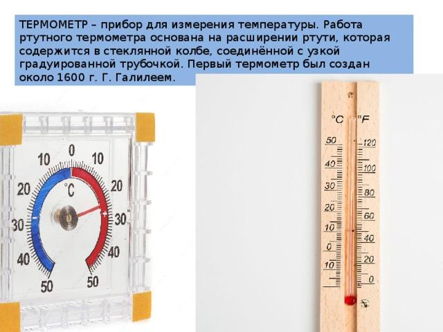 ТЕРМОМЕТР – прибор для измерения температуры. Работа ртутного термометра основана на расширении ртути, которая содержится в стеклянной колбе, соединённой с узкой градуированной трубочкой. Первый термометр был создан около 1600 г. Г. Галилеем.
