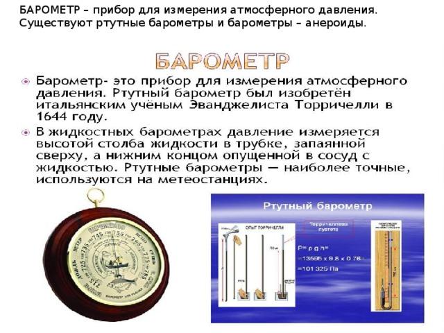 БАРОМЕТР – прибор для измерения атмосферного давления. Существуют ртутные барометры и барометры – анероиды.