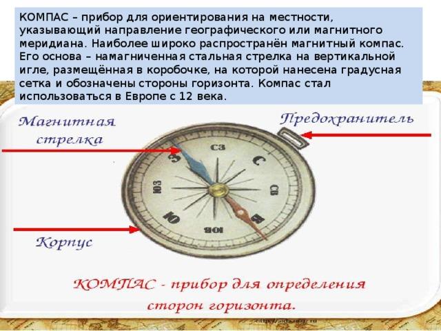 КОМПАС – прибор для ориентирования на местности, указывающий направление географического или магнитного меридиана. Наиболее широко распространён магнитный компас. Его основа – намагниченная стальная стрелка на вертикальной игле, размещённая в коробочке, на которой нанесена градусная сетка и обозначены стороны горизонта. Компас стал использоваться в Европе с 12 века.