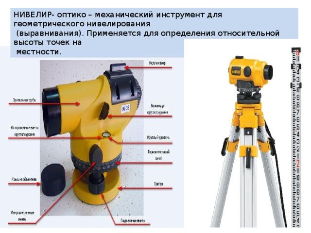 НИВЕЛИР- оптико – механический инструмент для геометрического нивелирования  (выравнивания). Применяется для определения относительной высоты точек на  местности.