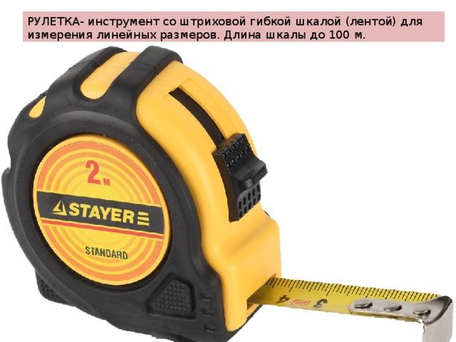 РУЛЕТКА- инструмент со штриховой гибкой шкалой (лентой) для измерения линейных размеров. Длина шкалы до 100 м.