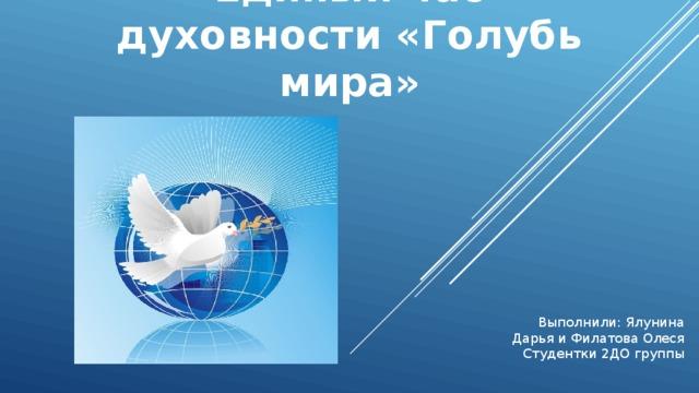 Единый час духовности «Голубь мира» Выполнили: Ялунина Дарья и Филатова Олеся Студентки 2ДО группы