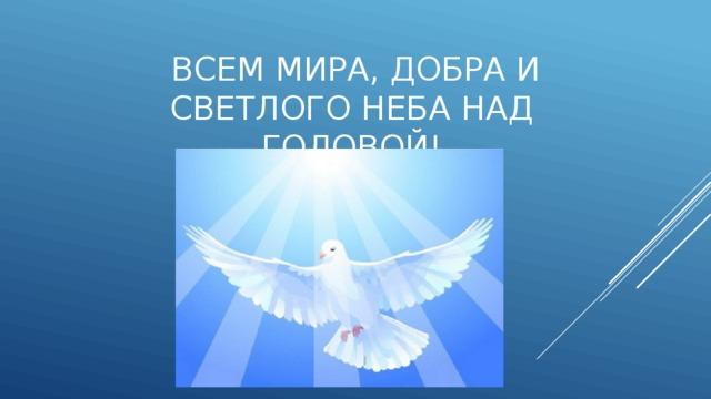 Всем мира, добра и светлого неба над головой!