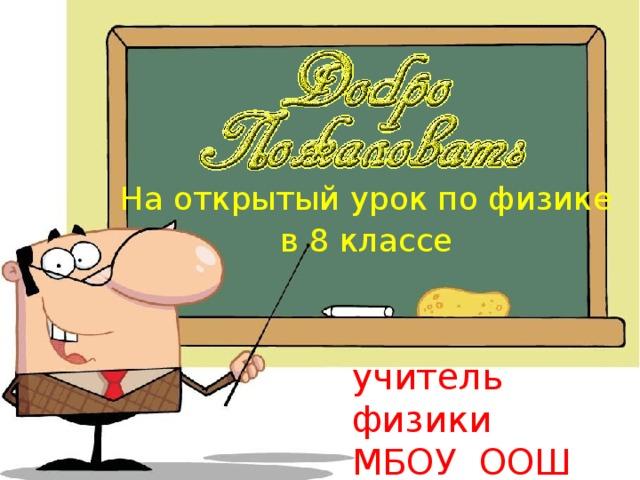 На открытый урок по физике в 8 классе учитель физики МБОУ ООШ №38 Красильников С. В,