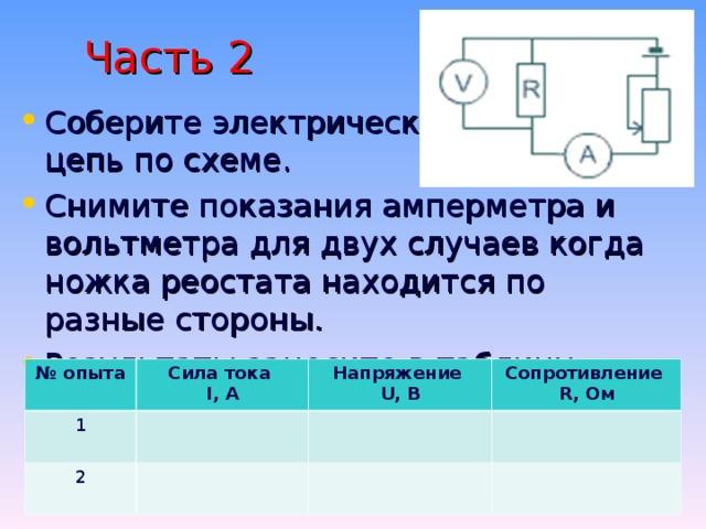 Часть 2 Соберите электрическую цепь по схеме. Снимите показания амперметра и вольтметра для двух случаев когда ножка реостата находится по разные стороны. Результаты занесите в таблицу: № опыта Сила тока I, A 1 Напряжение U, B 2 Сопротивление R, Ом