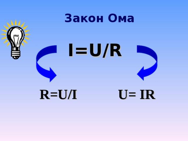Закон Ома I=U / R R=U/I U= IR