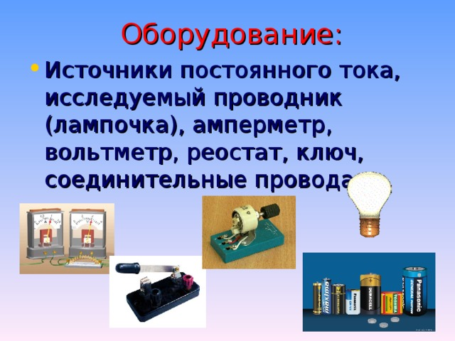 Оборудование: Источники постоянного тока, исследуемый проводник (лампочка), амперметр, вольтметр, реостат, ключ, соединительные провода